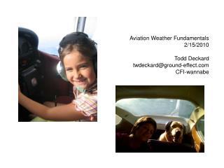Aviation Weather Fundamentals 2/15/2010 Todd Deckard twdeckard@ground-effect CFI-wannabe