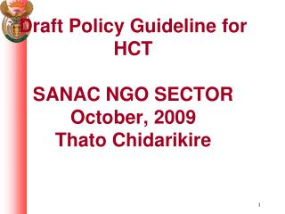 Draft Policy Guideline for HCT SANAC NGO SECTOR  October, 2009 Thato Chidarikire