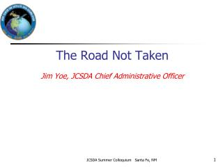 The Road Not Taken Jim Yoe, JCSDA Chief Administrative Officer