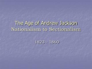The Age of Andrew Jackson  Nationalism to Sectionalism