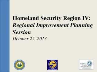 Homeland Security Region IV: Regional Improvement Planning Session October 25, 2013