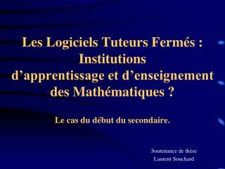 Les Logiciels Tuteurs Ferm s : Institutions d apprentissage et d enseignement des Math matiques   Le cas du d but du sec