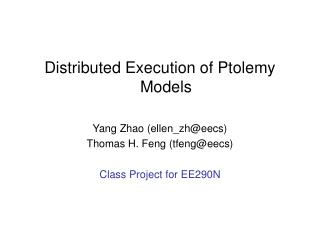 Distributed Execution of Ptolemy Models Yang Zhao (ellen_zh@eecs) Thomas H. Feng (tfeng@eecs)