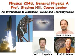 Physics  2048, General Physics A Prof. Stephen Hill, Course Leader