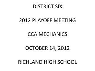 DISTRICT SIX 2012 PLAYOFF MEETING CCA MECHANICS  OCTOBER 14, 2012 RICHLAND HIGH SCHOOL