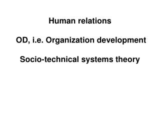 Human relations  OD, i.e. Organization development Socio-technical systems theory