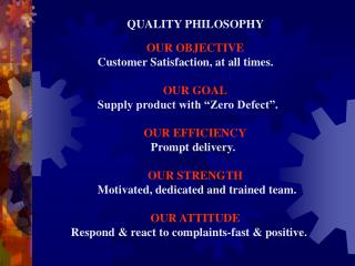 QUALITY PHILOSOPHY  OUR OBJECTIVE Customer Satisfaction, at all times. 	 OUR GOAL