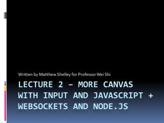 Lecture 2 – More Canvas with input and JavaScript +  WebSockets  and node.js