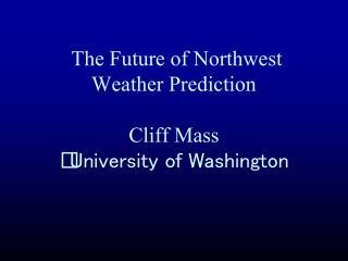 The Future of Northwest Weather Prediction Cliff Mass  University of Washington