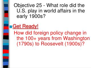 Objective 25 - What  role did the U.S. play in world affairs in the early 1900s? Get Ready!