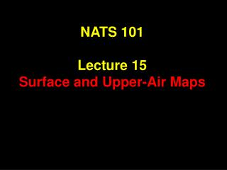 NATS 101 Lecture 15 Surface and Upper-Air Maps