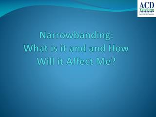 Narrowbanding :  What is it and  and  How  Will it Affect Me?
