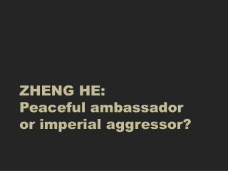 ZHENG HE: Peaceful ambassador  or imperial aggressor?