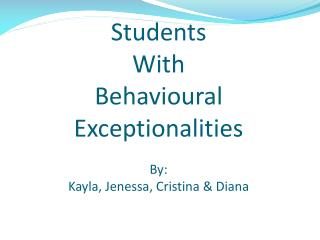 Students  With  Behavioural  Exceptionalities  By:  Kayla, Jenessa, Cristina & Diana