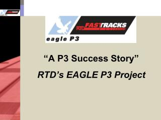 """""""A P3 Success Story"""" RTD's EAGLE P3 Project"""