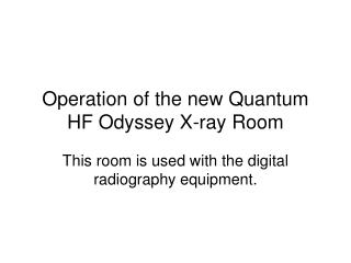 Operation of the new Quantum HF Odyssey X-ray Room