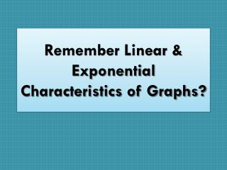 Remember Linear & Exponential Characteristics of Graphs?