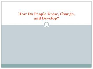 How Do People Grow, Change,  and Develop?
