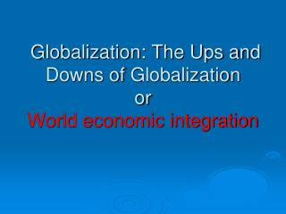 Globalization: The Ups and Downs of  Globalization or World economic integration