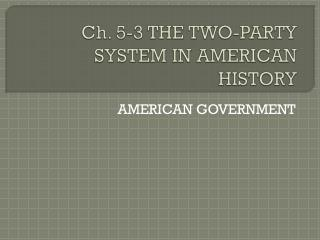 Ch. 5-3 THE TWO-PARTY SYSTEM IN AMERICAN HISTORY
