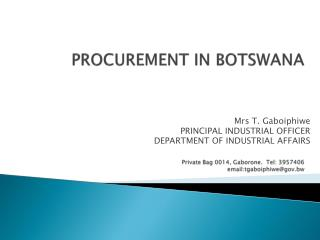 PROCUREMENT IN BOTSWANA Private Bag 0014, Gaborone.  Tel: 3957406 email:tgaboiphiwe@gov.bw