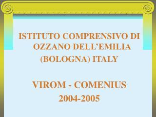 ISTITUTO COMPRENSIVO DI OZZANO DELL'EMILIA (BOLOGNA) ITALY VIROM - COMENIUS 2004-2005
