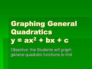 Graphing General Quadratics y = ax 2  + bx + c