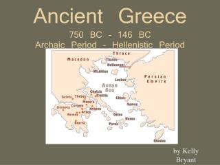 Ancient Greece 750 BC – 146 BC Archaic Period – Hellenistic Period