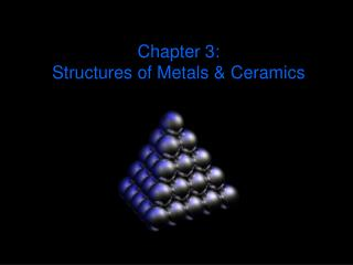 Chapter 3:  Structures of Metals & Ceramics