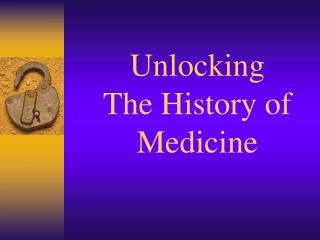 Unlocking  The History of  Medicine