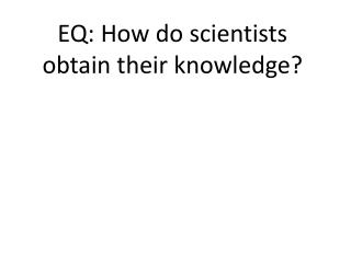 EQ: How do scientists obtain their knowledge?