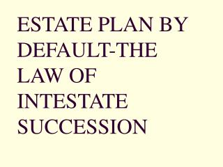 ESTATE PLAN BY DEFAULT-THE LAW OF INTESTATE SUCCESSION