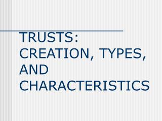 TRUSTS:  CREATION, TYPES, AND  CHARACTERISTICS
