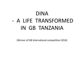 DINA   -  A  LIFE  TRANSFORMED  IN  GB   TANZANIA (Winner of GB International competition 2014)