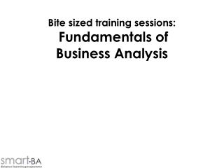 Bite sized training sessions: Fundamentals of  Business Analysis