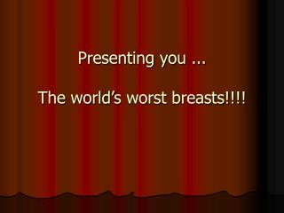 Presenting you ... The world's worst breasts!!!!