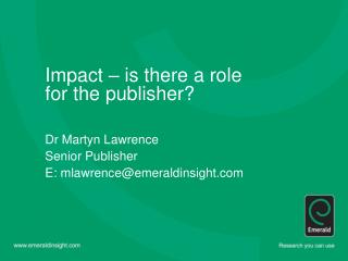 Impact – is there a role  for the publisher? Dr Martyn Lawrence  Senior Publisher