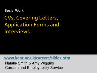CVs, Covering Letters, Application Forms and Interviews kent.ac.uk/careers/slides.htm