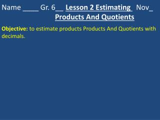 Name ____ Gr. 6__ 	 Lesson 2 Estimating    Nov_ Products And Quotients