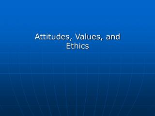 Attitudes, Values, and Ethics