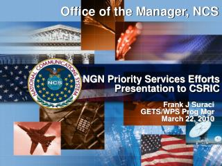 Office of the Manager, NCS NGN Priority Services Efforts Presentation to CSRIC