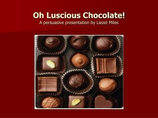 Oh Luscious Chocolate! A persuasive presentation by Liezel Miles