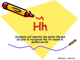 Students will identify the letter Hh and be able to recognize the /h/ sound in spoken words.