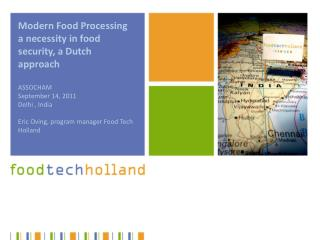 Modern Food Processing a necessity in food security, a Dutch approach  ASSOCHAM September 14, 2011 Delhi , India  Eric O