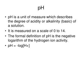 pH is a unit of measure which describes the degree of acidity or alkalinity (basic) of a solution.