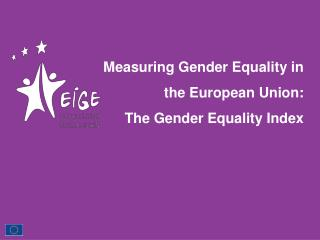 Measuring Gender Equality in the European Union:  The  Gender Equality Index