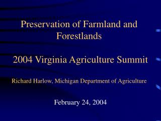 Preservation of Farmland and Forestlands   2004 Virginia Agriculture Summit  Richard Harlow, Michigan Department of Agri