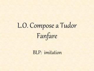 L.O. Compose a Tudor Fanfare