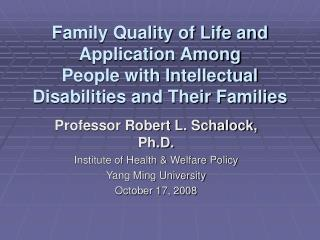 Professor Robert L. Schalock, Ph.D. Institute of Health & Welfare Policy Yang Ming University