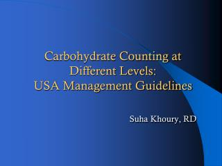 Carbohydrate Counting at Different Levels:  USA Management Guidelines Suha Khoury , RD